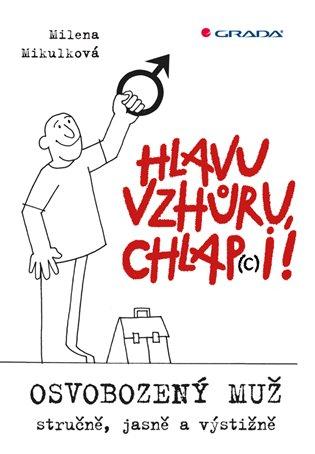 Hlavu vzhůru, chlap(c)i!:Osvobozený muž - stručně, jasně a výstižně - Milena Mikulková | Booksquad.ink