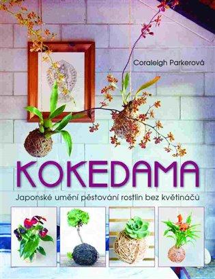 Kokedama:Japonské umění pěstování rostlin bez květináčů - Coraleigh Parkerová   Booksquad.ink