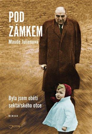 Pod zámkem:Byla jsem obětí sektářského otce - Maude Julienová | Booksquad.ink