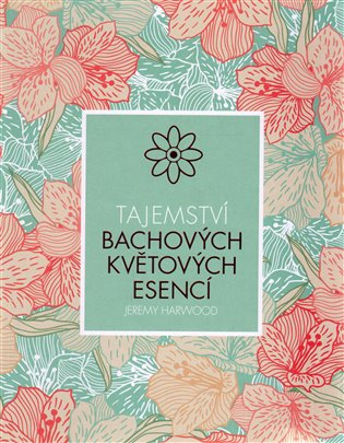 Tajemství Bachových květových esencí - Jeremy Harwood | Booksquad.ink