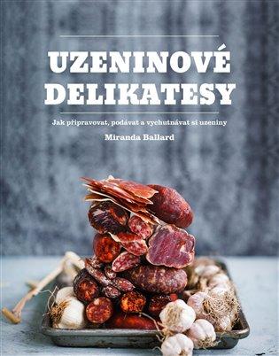 Uzeninové delikatesy:Jak připravovat, podávat a vychutnávat si uzeniny - Miranda Ballardová   Booksquad.ink
