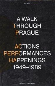 A Walk Through Prague. Actions, Performances, Happenings 1949-1989