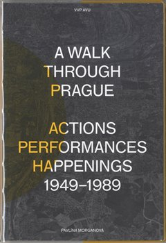Obálka titulu A Walk Through Prague. Actions, Performances, Happenings 1949-1989