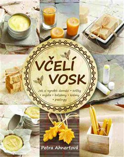 Včelí vosk. Jak vyrobit domácí - svíčky - mýdla - balzámy - krémy - peelingy - Petra Ahnertová