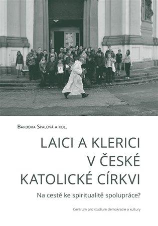 Laici a klerici v české katolické církvi:Na cestě ke spiritualitě spolupráce? - Barbora Spalová, | Booksquad.ink