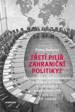 Třetí pilíř zahraniční politiky?:Západoněmecká zahraniční kulturní politika v šedesátých a sedmdesátých letech 20. století - Petra Baštová   Booksquad.ink