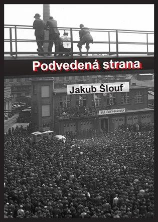 Podvedená strana:Zrod masového komunistického hnutí na Plzeňsku, jeho disciplinace, centralizace a byrokratizace (1945-1948 - Jakub Šlouf   Booksquad.ink