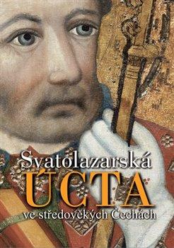 Obálka titulu Svatolazarská úcta ve středověkých Čechách