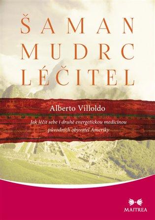 Šaman, mudrc, léčitel:Jak léčit sebe i druhé energetickou medicínou původních obyvatel Ameriky - Alberto Villoldo | Booksquad.ink