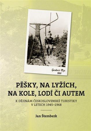 Pěšky, na lyžích, na kole, lodí či autem:K dějinám československé turistiky v letech 1945–1968 - Jan Štemberk | Booksquad.ink