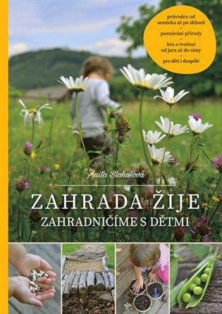 Zahrada žije – zahradničíme s dětmi - Anita Blahušová | Booksquad.ink