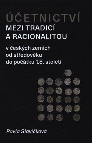 Účetnictví mezi tradicí a racionalitou:v českých zemích od středověku do počátku 18. století - Pavla Slavíčková | Booksquad.ink