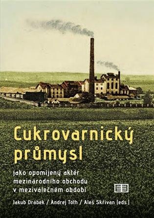 Cukrovarnický průmysl:jako opomíjený aktér mezinárodního obchodu v meziválečném období - Jakub Drábek (ed.), | Booksquad.ink