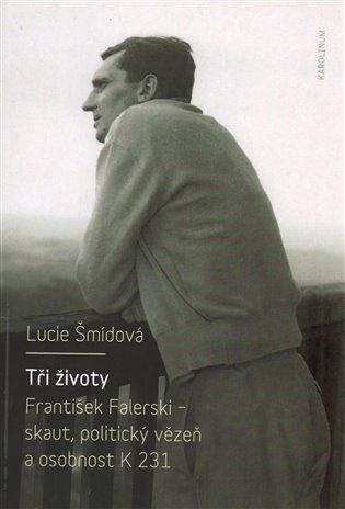 Tři životy:František Falerski - skaut, politický vězeň a osobnost K 231 - Lucie Šmídová | Booksquad.ink