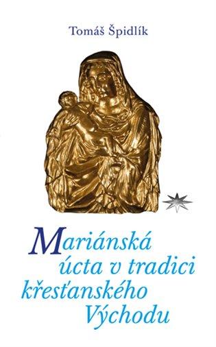 Mariánská úcta v tradici křesťanského Východu - Tomáš Špidlík   Booksquad.ink