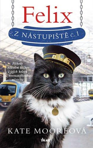 Felix z nástupiště č. 1:Příhody nádražní kočky a jejich kolegů ze severoanglického městečka - Kate Mooreová | Booksquad.ink