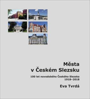 Města v Českém Slezsku:100 let novodobého Českého Slezska, 1918 – 2018 - Eva Tvrdá   Booksquad.ink