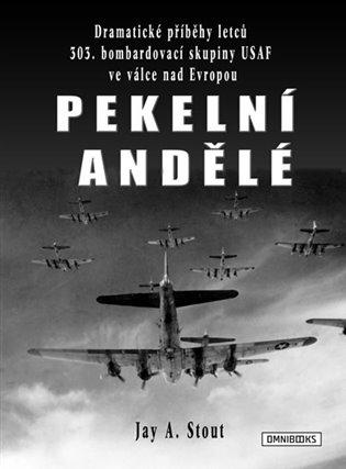 Pekelní andělé:Dramatické příběhy letců 303. bombardovací skupiny USAF ve válce nad Evropou - Jay A. Stout | Booksquad.ink