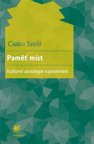 Paměť míst. Kulturní sociologie vzpomínání - Csaba Szaló | Booksquad.ink