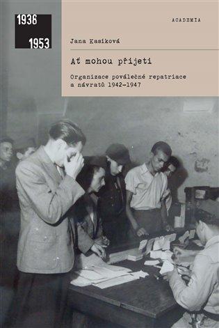 Ať mohou přijeti:Organizace poválečné repatriace - Jana Kasíková | Booksquad.ink