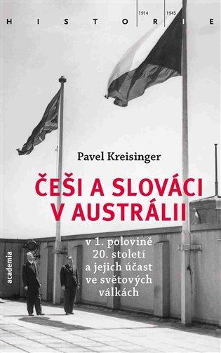 Češi a Slováci v Austrálii v 1. polovině 20. století a jejich účast ve světových válkách - Pavel Kreisinger   Booksquad.ink