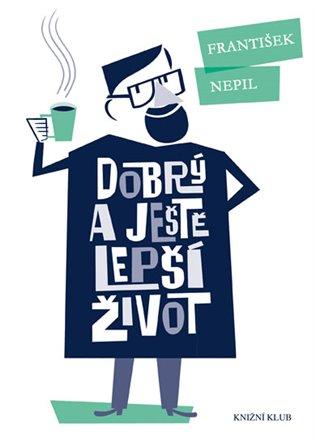 Dobrý a ještě lepší život - František Nepil, | Booksquad.ink