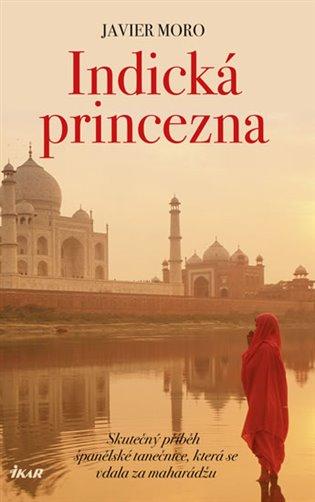 Indická princezna:Skutečný příběh španělské tanečnice, která se vdala za mahárádžu - Javier Moro | Booksquad.ink