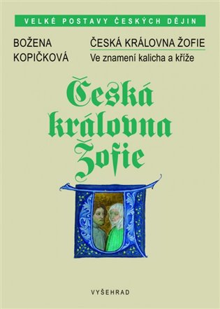 Česká královna Žofie:Ve znamení kalicha a kříže - Božena Kopičková | Booksquad.ink