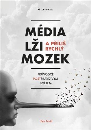 Média, lži a příliš rychlý mozek:Průvodce postpravdivým světem - Petr Nutil | Booksquad.ink