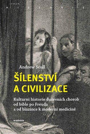 Šílenství a civilizace:Kulturní historie duševních chorob od bible po Freuda a od blázince k moderní medicíně - Andrew Scull   Booksquad.ink