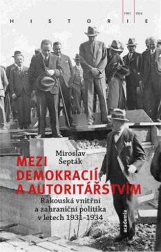 Mezi demokracií a autoritářstvím:Rakouská vnitřní a zahraniční politika v letech 1931–1934 - Miroslav Šepták | Booksquad.ink