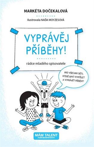 Vyprávěj příběhy! - Rádce mladého spisovatele - Markéta Dočekalová | Booksquad.ink