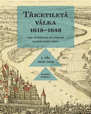 Třicetiletá válka 1618–1648 - Pod vítězným praporem habsburské moci:I. Díl 1618-1629 - Radek Fukala | Booksquad.ink