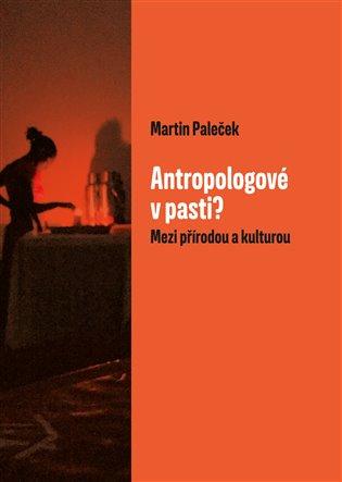 Antropologové v pasti?:Mezi přírodou a kulturou - Martin Paleček | Booksquad.ink