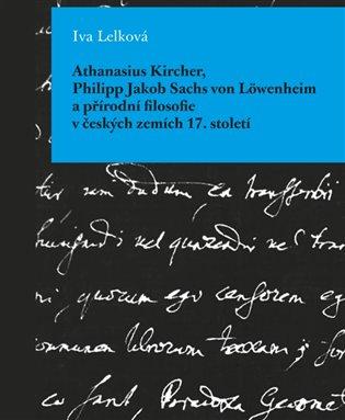 Athanasius Kircher, Philipp Jakob Sachs von Löwenheim a přírodní filosofie v českých zemích 17. Století - Iva Lelková | Booksquad.ink