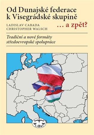 Od Dunajské federace k Visegrádské skupině... a zpět?:Tradiční a nové formáty středoevropské spolupráce - Ladislav Cabada,   Booksquad.ink