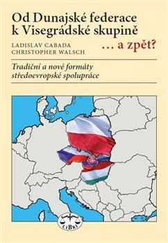Obálka titulu Od Dunajské federace k Visegrádské skupině... a zpět?