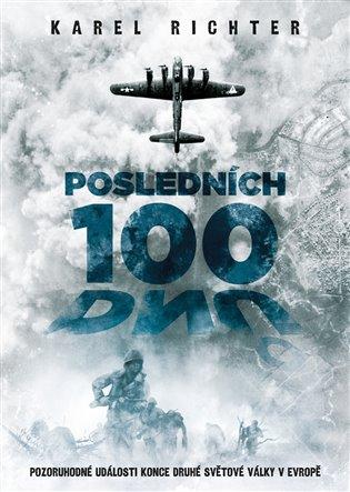Posledních 100 dnů:Pozoruhodné události konce druhé světové války v Evropě - Karel Richter   Booksquad.ink