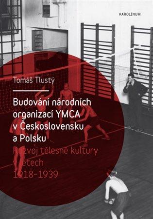 Budování národních organizací YMCA v Československu a Polsku:Rozvoj tělesné kultury v letech 1918-1939 - Tomáš Tlustý | Booksquad.ink