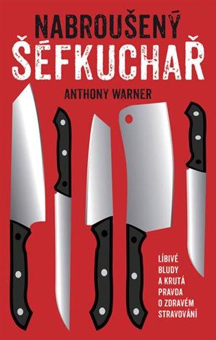 Nabroušený šéfkuchař:Líbivé bludy a krutá pravda o zdravém stravování - Anthony Warner   Booksquad.ink