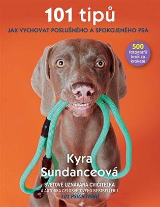 101 tipů jak vychovat poslušného a spokojeného psa - Kyra Sundanceová | Booksquad.ink