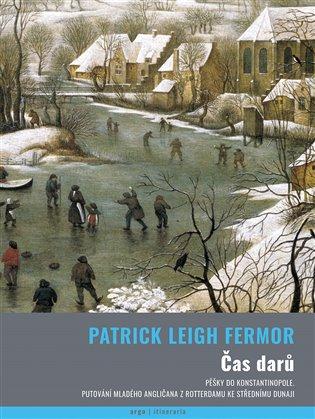 Čas darů:Pěšky do Konstantinopole. Putování mladého angličana z Rotterdamu ke střednímu Dunaji - Patrick Leigh Fermor | Booksquad.ink