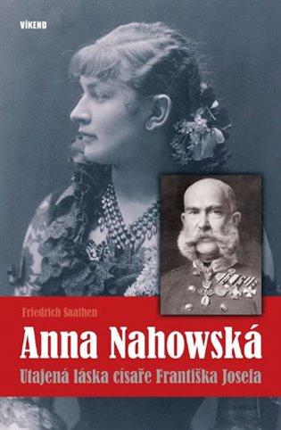 Anna Nahowská:Utajená láska císaře Františka Josefa - Friedrich Saathen | Booksquad.ink
