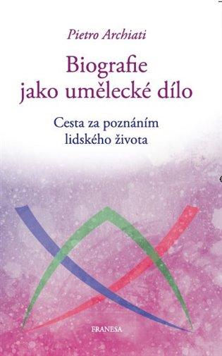 Biografie jako umělecké dílo:Cesta za poznáním lidského života - Pietro Archiati   Booksquad.ink