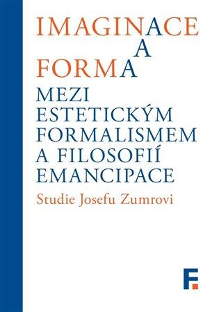 Imaginace a forma. Mezi estetickým formalismem a filosofií emancipace:Studie Josefu Zumrovi - Ivan Landa, | Booksquad.ink