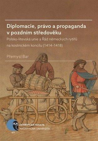 Diplomacie, právo a propaganda v pozdním středověku:Polsko-litevská unie a Řád německých rytířů na kostnickém koncilu (1414–1418) - Přemysl Bar | Booksquad.ink