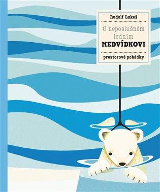 O neposlušném ledním medvídkovi:Prostorové pohádky - Pavla Hanáčková, | Booksquad.ink