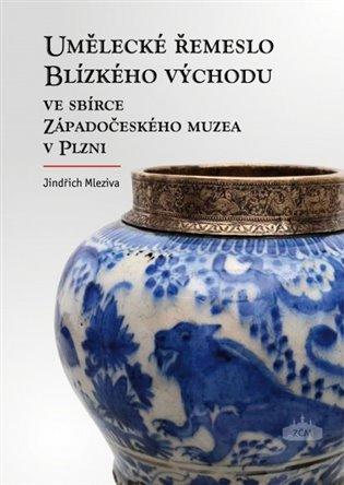 Umělecké řemeslo Blízkého východu ve sbírce Západočeského muzea v Plzni - Jindřich Mleziva | Booksquad.ink