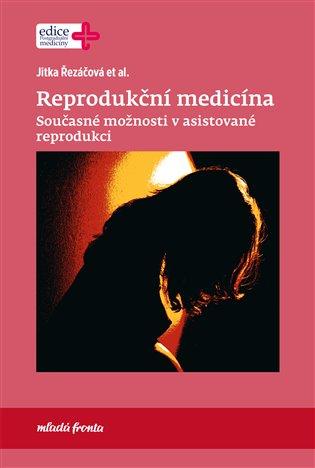 Reprodukční medicína:Současné možnosti v asistované reprodukci - Jitka Řezáčová   Booksquad.ink