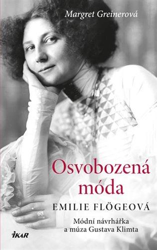 Osvobozená móda:Emilie Flögelová, modní návrhářka a můza Gustava Klimta - Margret Greinerová   Booksquad.ink
